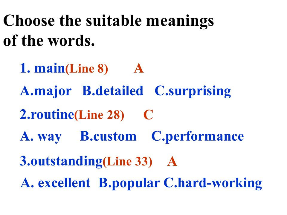 1. main (Line 8) 2.routine (Line 28) 3.outstanding (Line 33) Choose the suitable meanings of the words. A C A A.major B.detailed C.surprising A. way B