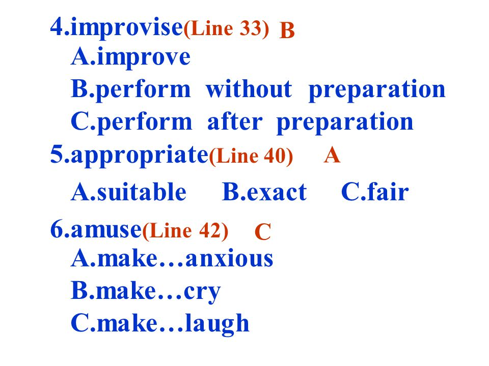 4.improvise (Line 33) 5.appropriate (Line 40) 6.amuse (Line 42) B A C A.improve B.perform without preparation C.perform after preparation A.suitable B.exact C.fair A.make…anxious B.make…cry C.make…laugh