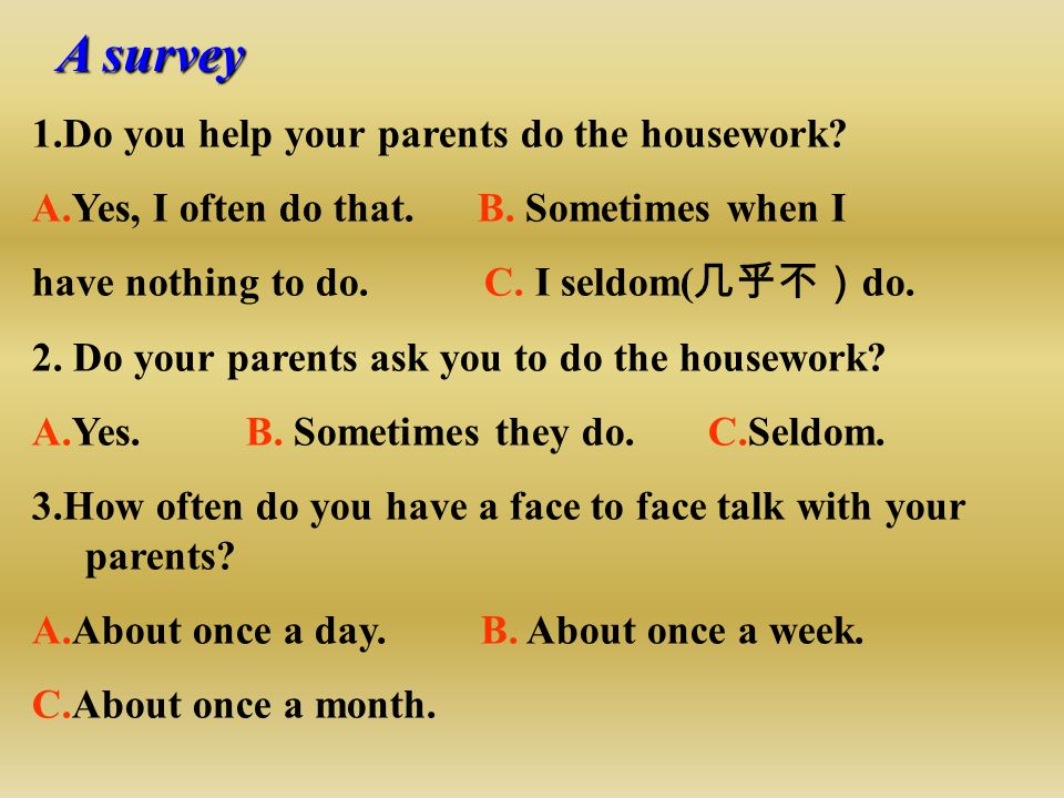 A survey 1.Do you help your parents do the housework? A.Yes, I often do that. B. Sometimes when I have nothing to do. C. I seldom( 几乎不) do. 2. Do your