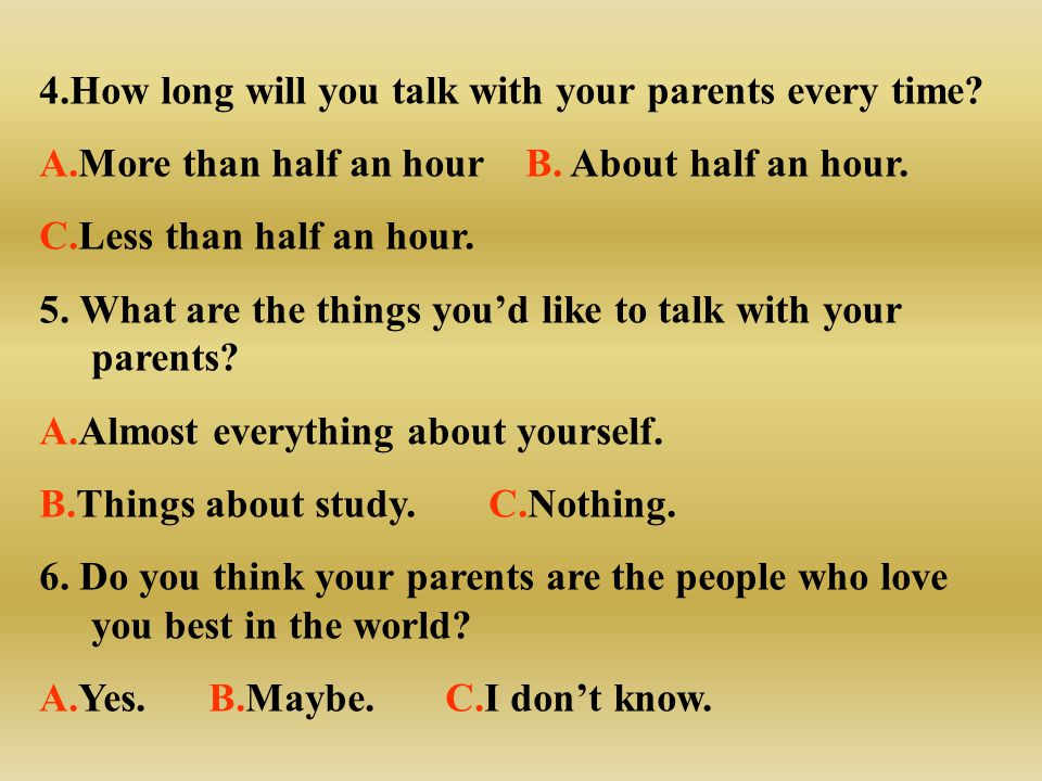 4.How long will you talk with your parents every time? A.More than half an hour B. About half an hour. C.Less than half an hour. 5. What are the thing