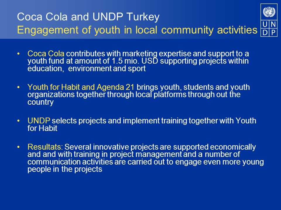 Coca Cola and UNDP Turkey Engagement of youth in local community activities Coca Cola contributes with marketing expertise and support to a youth fund at amount of 1.5 mio.
