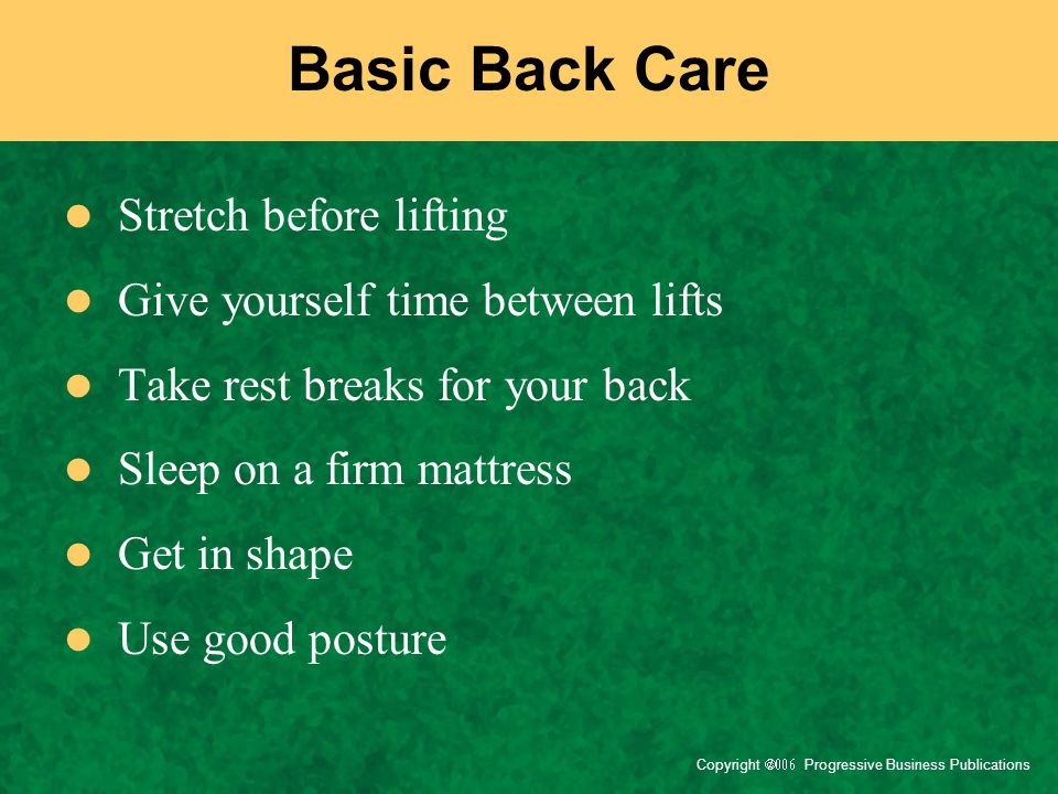 Copyright  Progressive Business Publications Basic Back Care Stretch before lifting Give yourself time between lifts Take rest breaks for your b