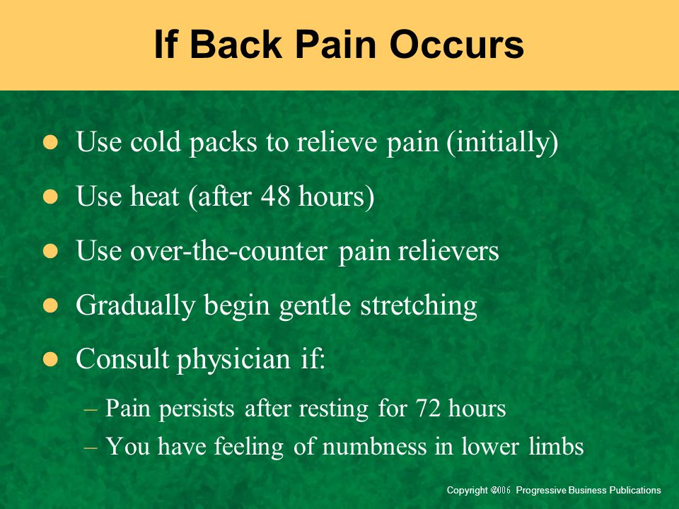 Copyright  Progressive Business Publications If Back Pain Occurs Use cold packs to relieve pain (initially) Use heat (after 48 hours) Use over-t