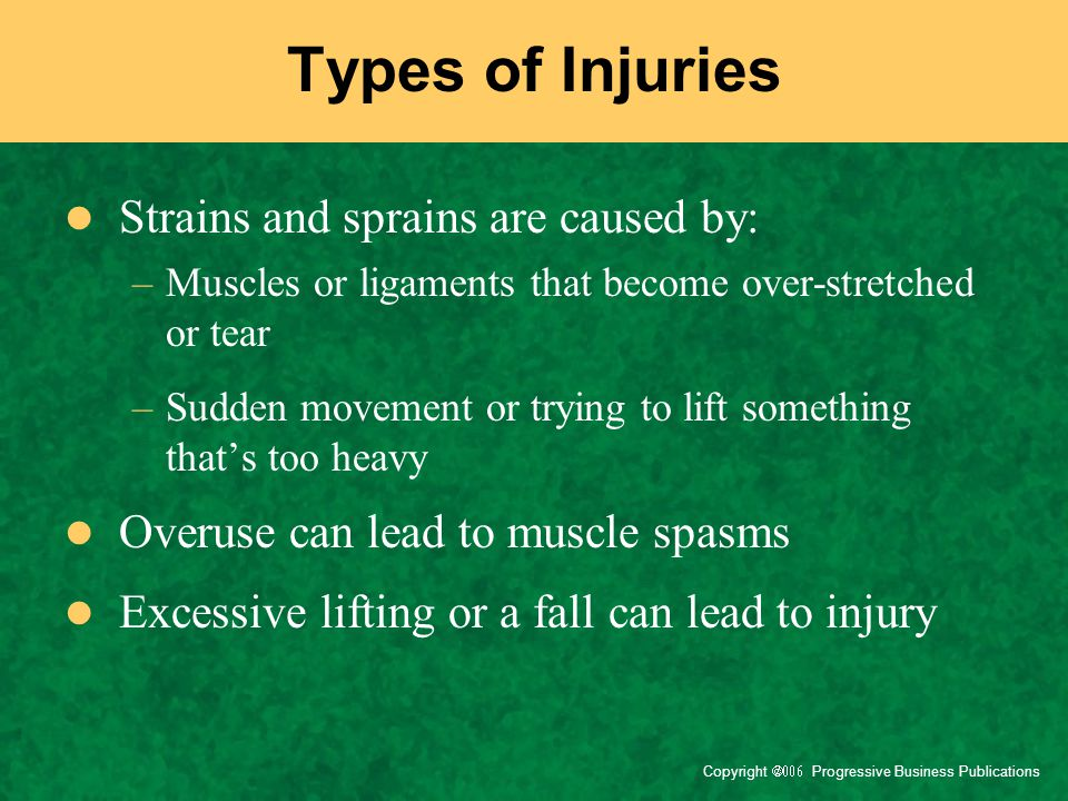 Copyright  Progressive Business Publications Types of Injuries Strains and sprains are caused by: –Muscles or ligaments that become over-stretch