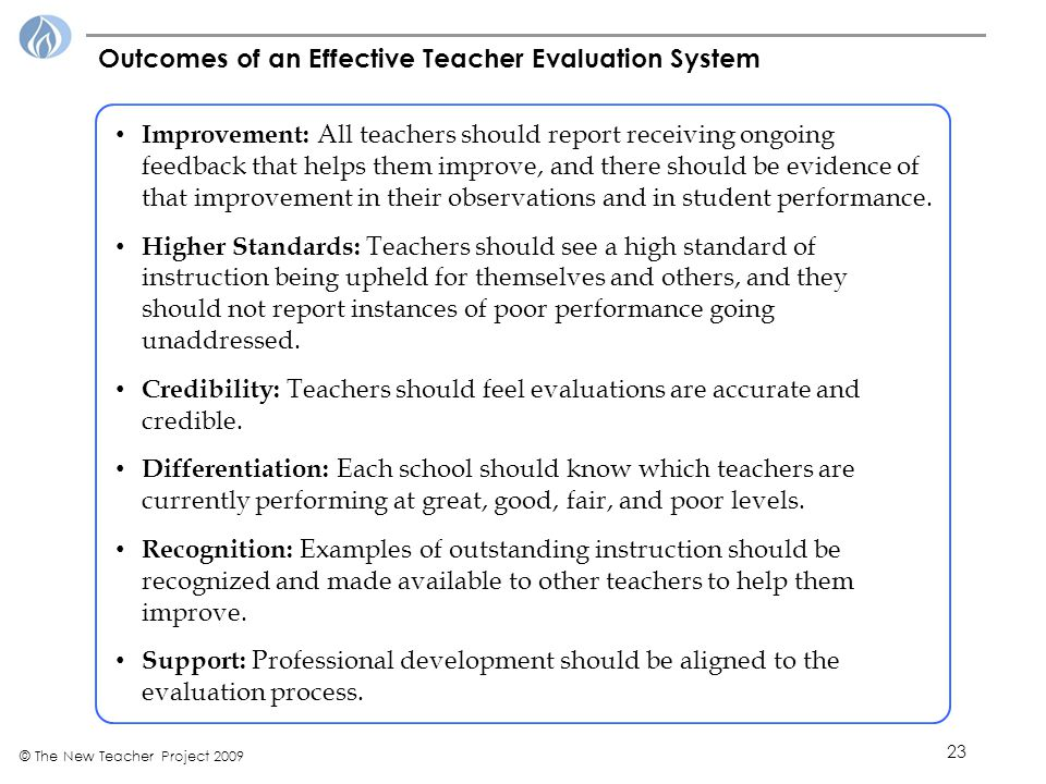 23 © The New Teacher Project 2009 Improvement: All teachers should report receiving ongoing feedback that helps them improve, and there should be evidence of that improvement in their observations and in student performance.