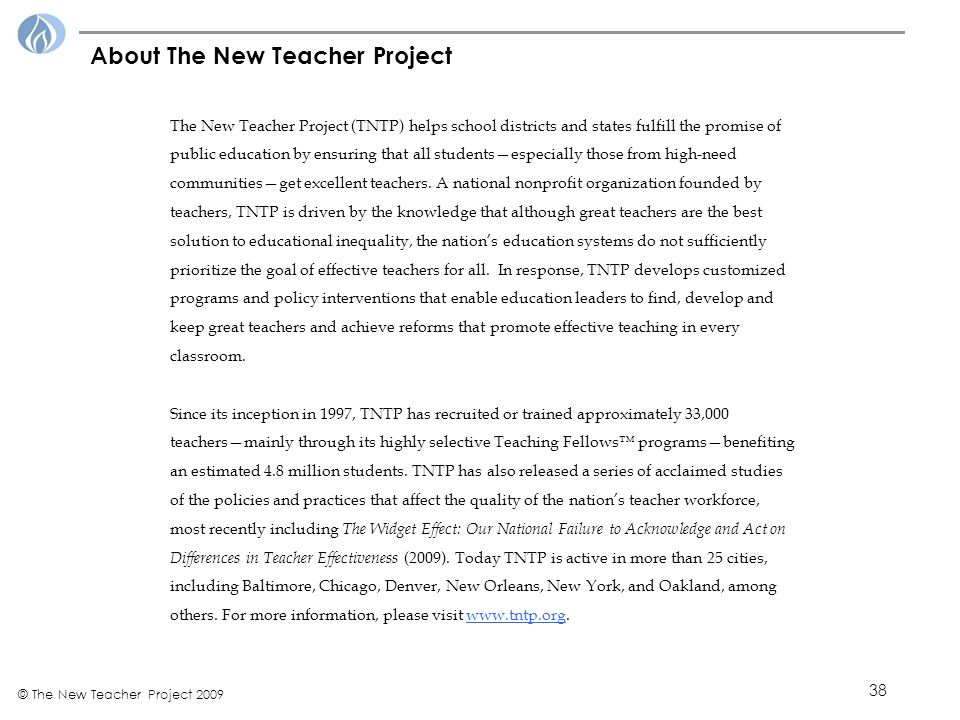 38 © The New Teacher Project 2009 About The New Teacher Project The New Teacher Project (TNTP) helps school districts and states fulfill the promise of public education by ensuring that all students—especially those from high-need communities—get excellent teachers.