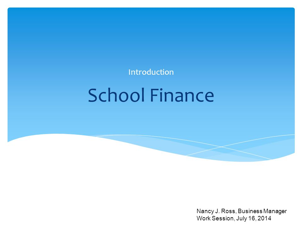 School Finance Introduction Nancy J. Ross, Business Manager Work Session, July 16, 2014