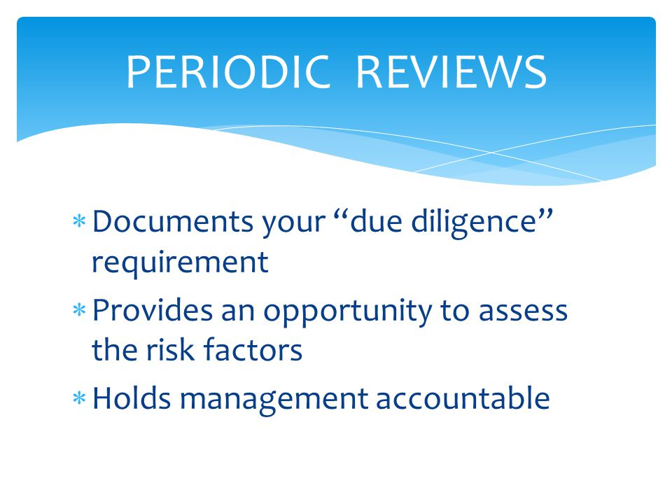  Documents your due diligence requirement  Provides an opportunity to assess the risk factors  Holds management accountable PERIODIC REVIEWS