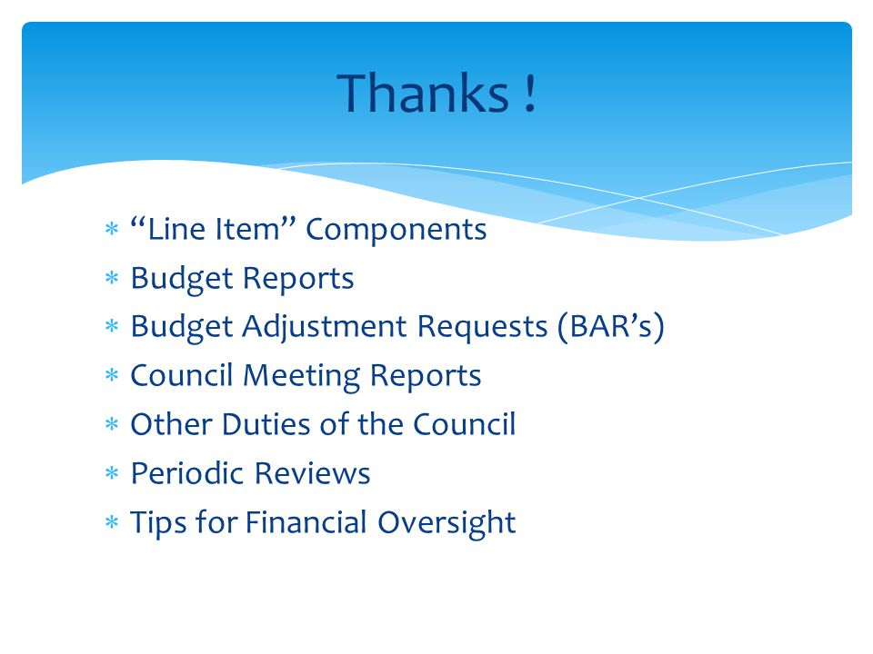  Line Item Components  Budget Reports  Budget Adjustment Requests (BAR's)  Council Meeting Reports  Other Duties of the Council  Periodic Reviews  Tips for Financial Oversight Thanks !