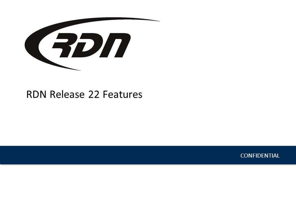 CONFIDENTIAL RDN Release 22 Features