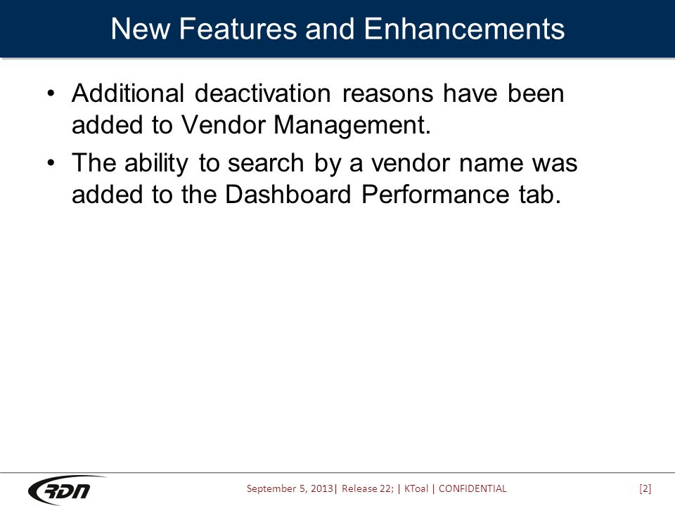 September 5, 2013| Release 22; | KToal | CONFIDENTIAL New Features and Enhancements Additional deactivation reasons have been added to Vendor Management.