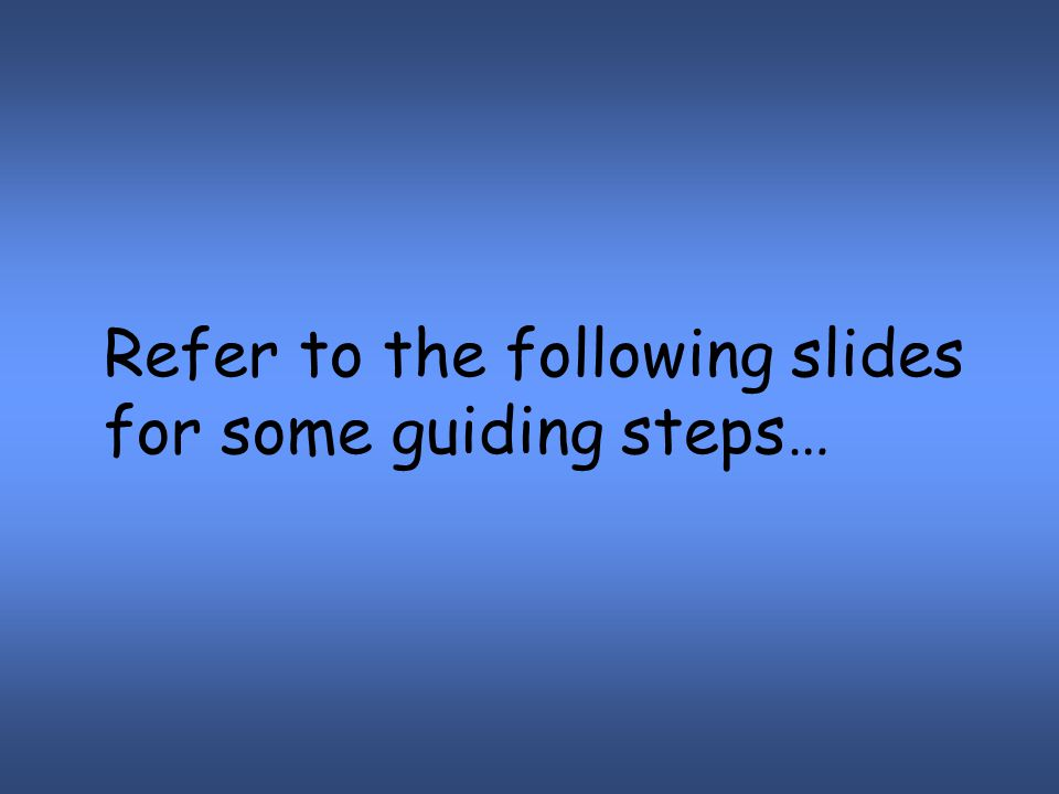 Refer to the following slides for some guiding steps…