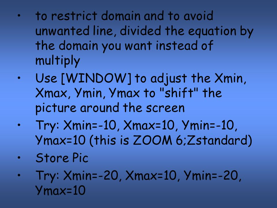 to restrict domain and to avoid unwanted line, divided the equation by the domain you want instead of multiply Use [WINDOW] to adjust the Xmin, Xmax, Ymin, Ymax to shift the picture around the screen Try: Xmin=-10, Xmax=10, Ymin=-10, Ymax=10 (this is ZOOM 6;Zstandard) Store Pic Try: Xmin=-20, Xmax=10, Ymin=-20, Ymax=10