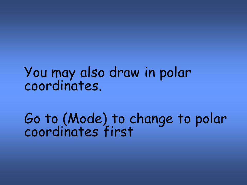 You may also draw in polar coordinates. Go to (Mode) to change to polar coordinates first