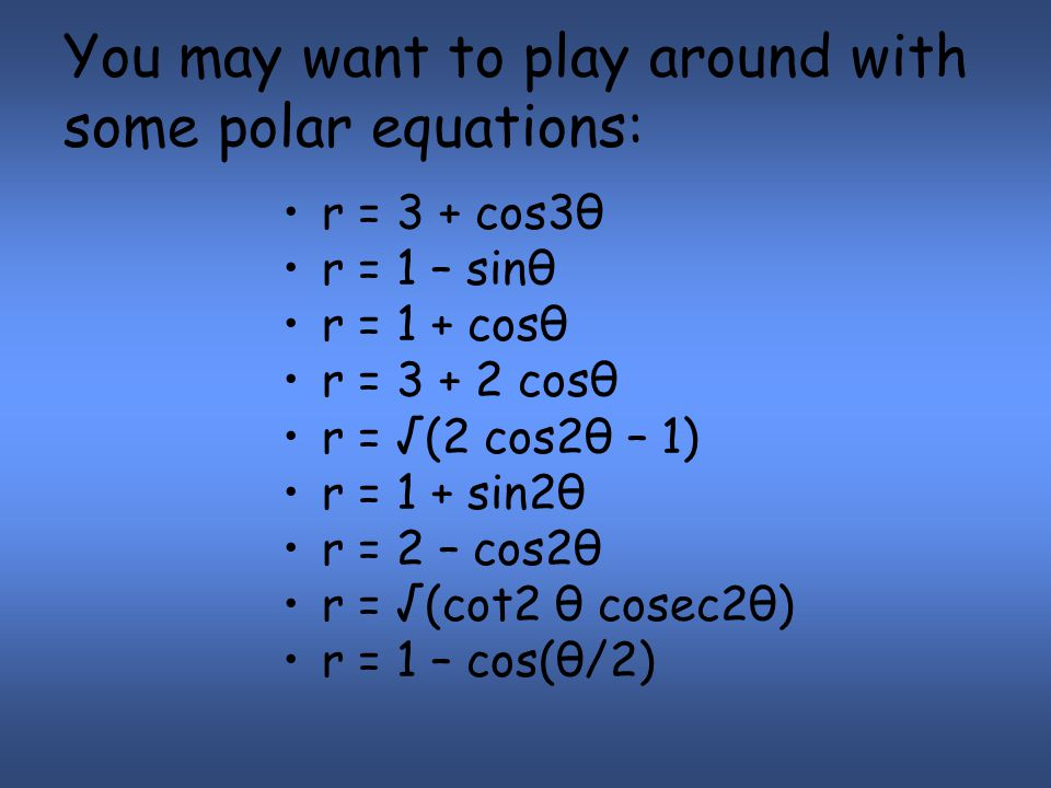 You may want to play around with some polar equations: r = 3 + cos3θ r = 1 – sinθ r = 1 + cosθ r = 3 + 2 cosθ r = √(2 cos2θ – 1) r = 1 + sin2θ r = 2 – cos2θ r = √(cot2 θ cosec2θ) r = 1 – cos(θ/2)