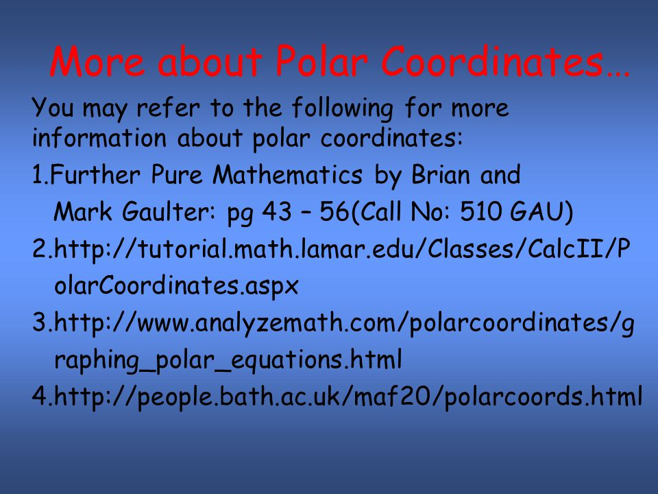 More about Polar Coordinates… You may refer to the following for more information about polar coordinates: 1.Further Pure Mathematics by Brian and Mark Gaulter: pg 43 – 56(Call No: 510 GAU) 2.http://tutorial.math.lamar.edu/Classes/CalcII/P olarCoordinates.aspx 3.http://www.analyzemath.com/polarcoordinates/g raphing_polar_equations.html 4.http://people.bath.ac.uk/maf20/polarcoords.html