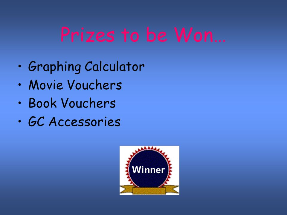 Prizes to be Won… Graphing Calculator Movie Vouchers Book Vouchers GC Accessories Winner