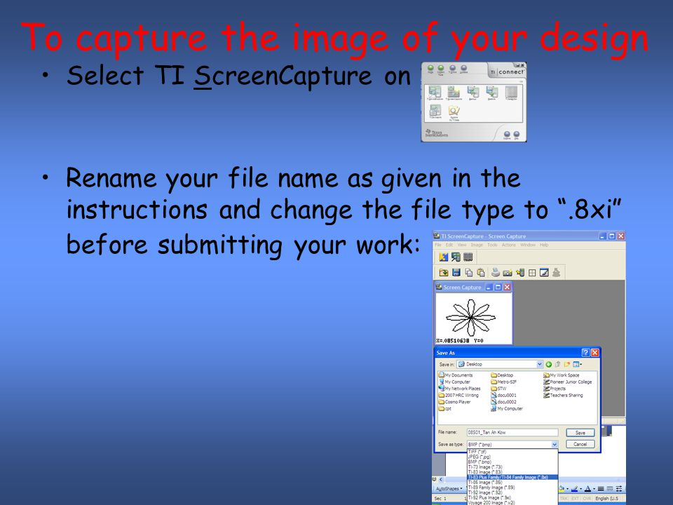 To capture the image of your design Select TI ScreenCapture on Rename your file name as given in the instructions and change the file type to .8xi before submitting your work: