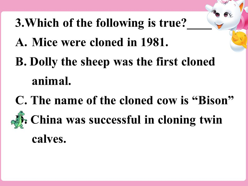 3.Which of the following is true ____ A.Mice were cloned in 1981.