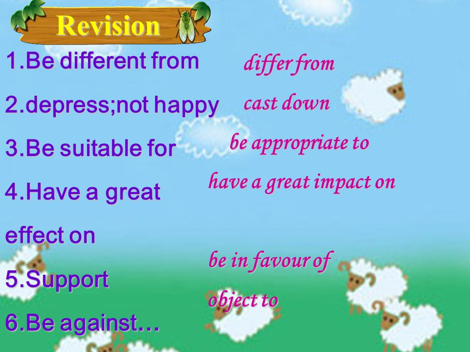 Revision Revision 1.Be different from 2.depress;not happy 3.Be suitable for 4.Have a great effect on 5.Support 6.Be against… differ from cast down be appropriate to have a great impact on be in favour of object to