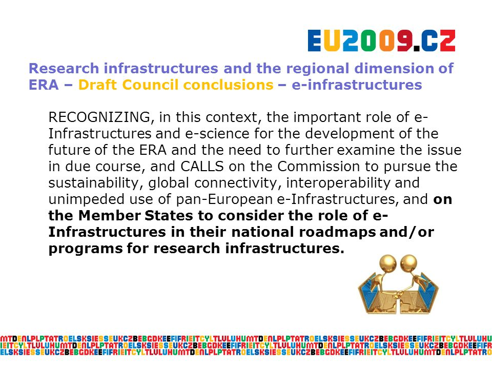 Research infrastructures and the regional dimension of ERA – Draft Council conclusions – e-infrastructures RECOGNIZING, in this context, the important role of e- Infrastructures and e-science for the development of the future of the ERA and the need to further examine the issue in due course, and CALLS on the Commission to pursue the sustainability, global connectivity, interoperability and unimpeded use of pan-European e-Infrastructures, and on the Member States to consider the role of e- Infrastructures in their national roadmaps and/or programs for research infrastructures.