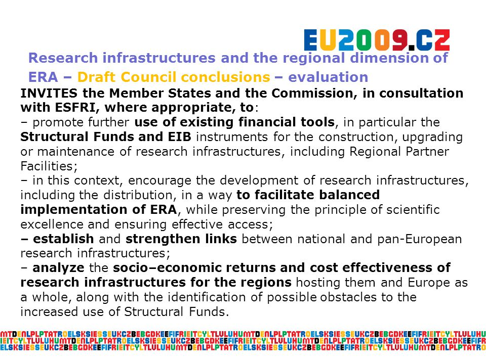 Research infrastructures and the regional dimension of ERA – Draft Council conclusions – evaluation INVITES the Member States and the Commission, in consultation with ESFRI, where appropriate, to: – promote further use of existing financial tools, in particular the Structural Funds and EIB instruments for the construction, upgrading or maintenance of research infrastructures, including Regional Partner Facilities; – in this context, encourage the development of research infrastructures, including the distribution, in a way to facilitate balanced implementation of ERA, while preserving the principle of scientific excellence and ensuring effective access; – establish and strengthen links between national and pan-European research infrastructures; – analyze the socio–economic returns and cost effectiveness of research infrastructures for the regions hosting them and Europe as a whole, along with the identification of possible obstacles to the increased use of Structural Funds.