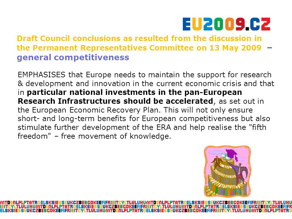 Draft Council conclusions as resulted from the discussion in the Permanent Representatives Committee on 13 May 2009 – general competitiveness EMPHASISES that Europe needs to maintain the support for research & development and innovation in the current economic crisis and that in particular national investments in the pan-European Research Infrastructures should be accelerated, as set out in the European Economic Recovery Plan.