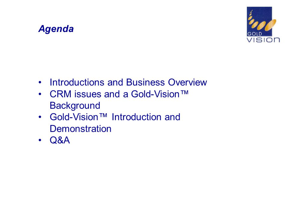 Agenda Introductions and Business Overview CRM issues and a Gold-Vision™ Background Gold-Vision™ Introduction and Demonstration Q&A