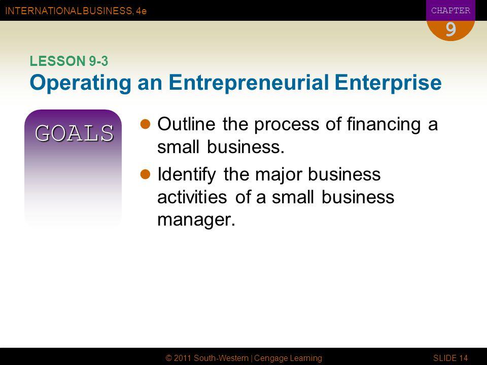 INTERNATIONAL BUSINESS, 4e CHAPTER © 2011 South-Western | Cengage Learning SLIDE 14 9 LESSON 9-3 Operating an Entrepreneurial Enterprise GOALS Outline