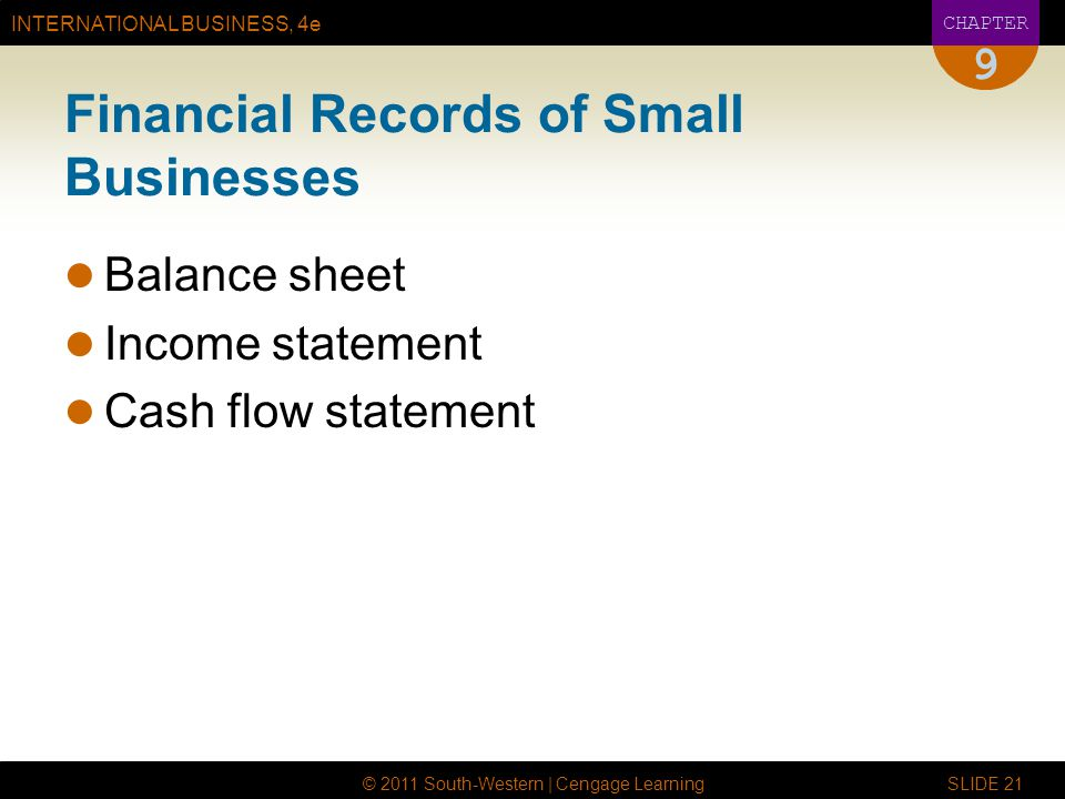 INTERNATIONAL BUSINESS, 4e CHAPTER © 2011 South-Western | Cengage Learning SLIDE 21 9 Financial Records of Small Businesses Balance sheet Income state