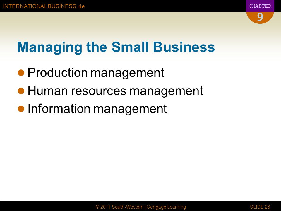 INTERNATIONAL BUSINESS, 4e CHAPTER © 2011 South-Western | Cengage Learning SLIDE 26 9 Managing the Small Business Production management Human resource