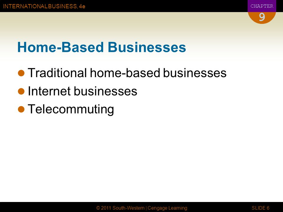 INTERNATIONAL BUSINESS, 4e CHAPTER © 2011 South-Western | Cengage Learning SLIDE 6 9 Home-Based Businesses Traditional home-based businesses Internet