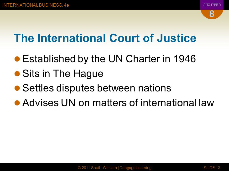 INTERNATIONAL BUSINESS, 4e CHAPTER © 2011 South-Western | Cengage Learning SLIDE 13 8 The International Court of Justice Established by the UN Charter in 1946 Sits in The Hague Settles disputes between nations Advises UN on matters of international law