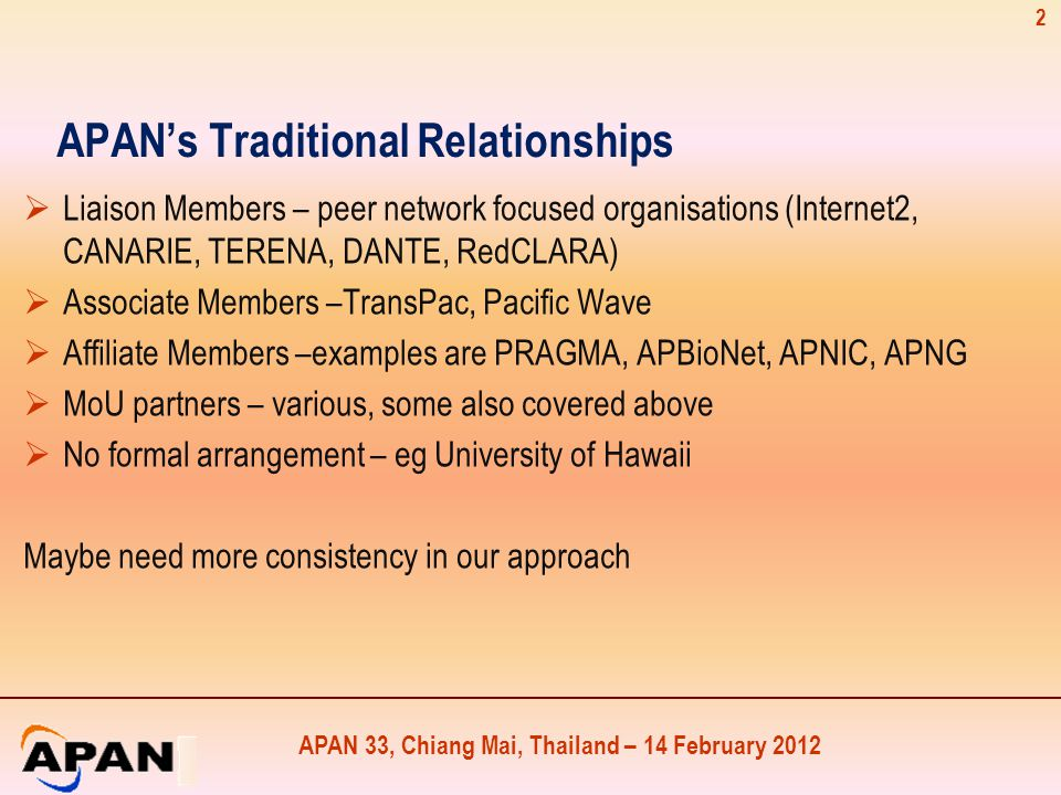 APAN 33, Chiang Mai, Thailand – 14 February 2012 APAN's Traditional Relationships  Liaison Members – peer network focused organisations (Internet2, CANARIE, TERENA, DANTE, RedCLARA)  Associate Members –TransPac, Pacific Wave  Affiliate Members –examples are PRAGMA, APBioNet, APNIC, APNG  MoU partners – various, some also covered above  No formal arrangement – eg University of Hawaii Maybe need more consistency in our approach 2