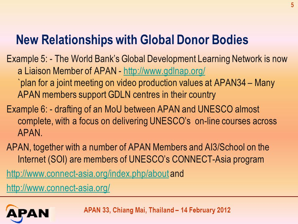 APAN 33, Chiang Mai, Thailand – 14 February 2012 New Relationships with Global Donor Bodies Example 5: - The World Bank's Global Development Learning Network is now a Liaison Member of APAN - http://www.gdlnap.org/ `plan for a joint meeting on video production values at APAN34 – Many APAN members support GDLN centres in their countryhttp://www.gdlnap.org/ Example 6: - drafting of an MoU between APAN and UNESCO almost complete, with a focus on delivering UNESCO's on-line courses across APAN.