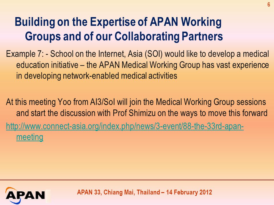 APAN 33, Chiang Mai, Thailand – 14 February 2012 Building on the Expertise of APAN Working Groups and of our Collaborating Partners Example 7: - School on the Internet, Asia (SOI) would like to develop a medical education initiative – the APAN Medical Working Group has vast experience in developing network-enabled medical activities At this meeting Yoo from AI3/SoI will join the Medical Working Group sessions and start the discussion with Prof Shimizu on the ways to move this forward http://www.connect-asia.org/index.php/news/3-event/88-the-33rd-apan- meeting 6