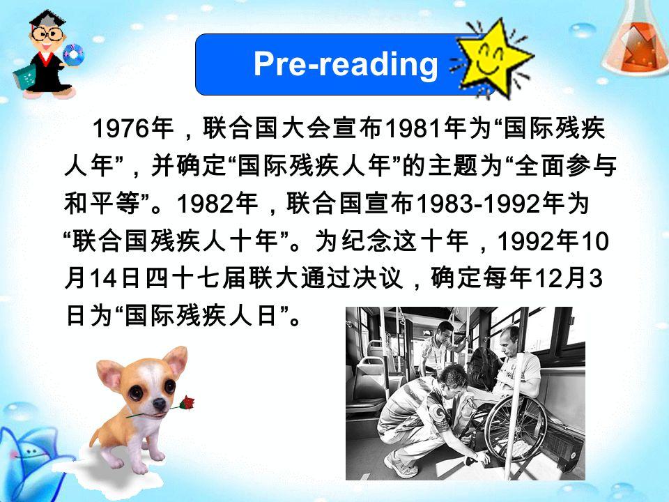 Pre-reading 1976 年,联合国大会宣布 1981 年为 国际残疾 人年 ,并确定 国际残疾人年 的主题为 全面参与 和平等 。 1982 年,联合国宣布 1983-1992 年为 联合国残疾人十年 。为纪念这十年, 1992 年 10 月 14 日四十七届联大通过决议,确定每年 12 月 3 日为 国际残疾人日 。