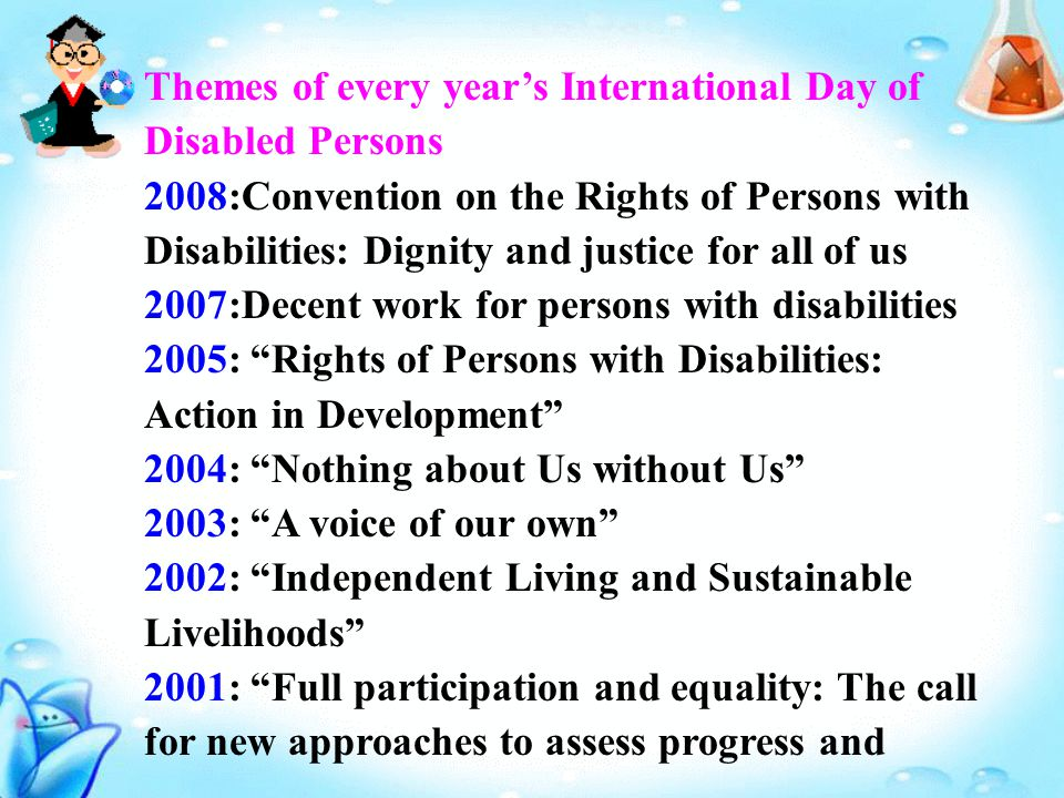 Themes of every year's International Day of Disabled Persons 2008:Convention on the Rights of Persons with Disabilities: Dignity and justice for all of us 2007:Decent work for persons with disabilities 2005: Rights of Persons with Disabilities: Action in Development 2004: Nothing about Us without Us 2003: A voice of our own 2002: Independent Living and Sustainable Livelihoods 2001: Full participation and equality: The call for new approaches to assess progress and