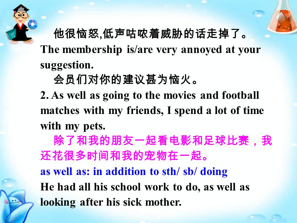 他很恼怒, 低声咕哝着威胁的话走掉了。 The membership is/are very annoyed at your suggestion.