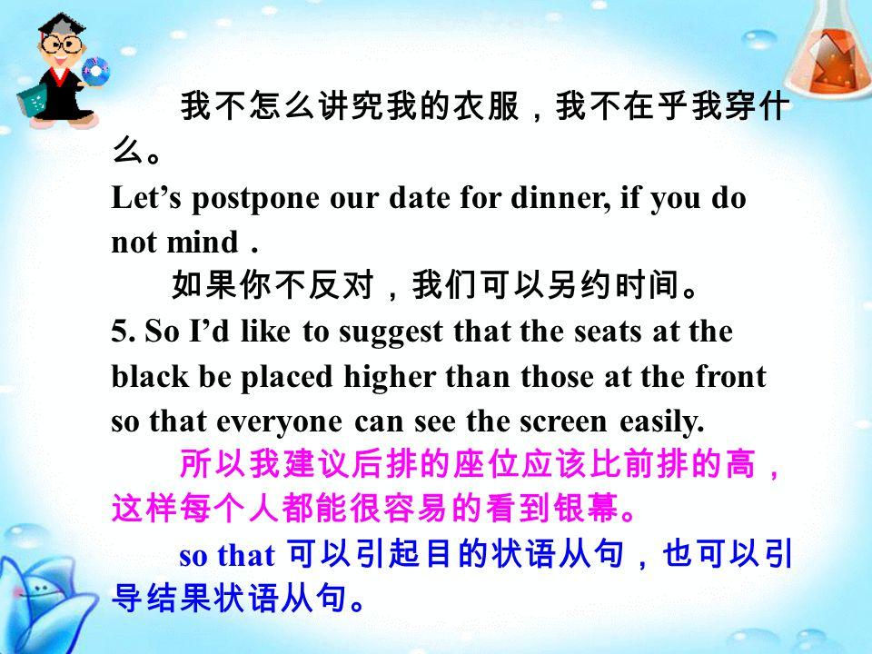 我不怎么讲究我的衣服,我不在乎我穿什 么。 Let's postpone our date for dinner, if you do not mind.