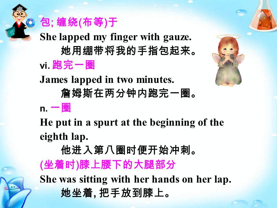 包 ; 缠绕 ( 布等 ) 于 She lapped my finger with gauze. 她用绷带将我的手指包起来。 vi.