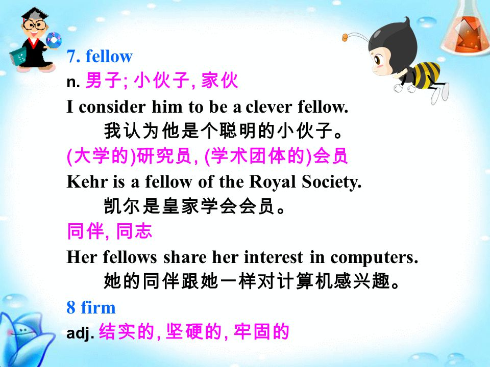 7. fellow n. 男子 ; 小伙子, 家伙 I consider him to be a clever fellow.