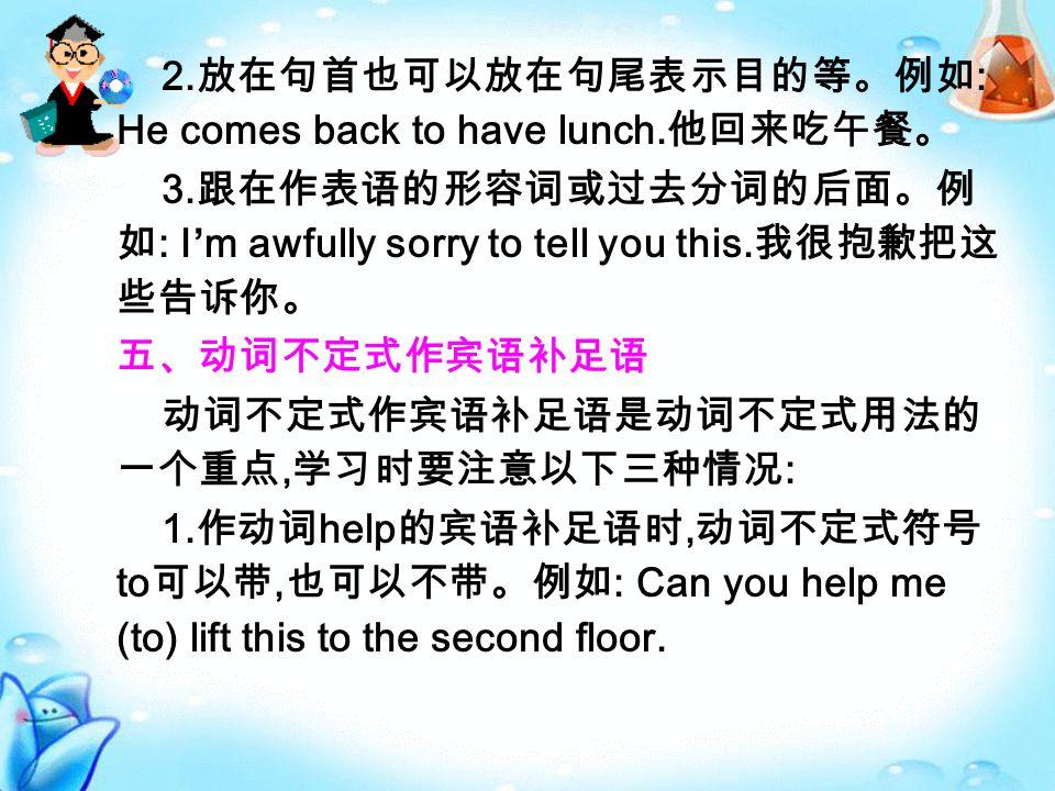 2. 放在句首也可以放在句尾表示目的等。例如 : He comes back to have lunch.