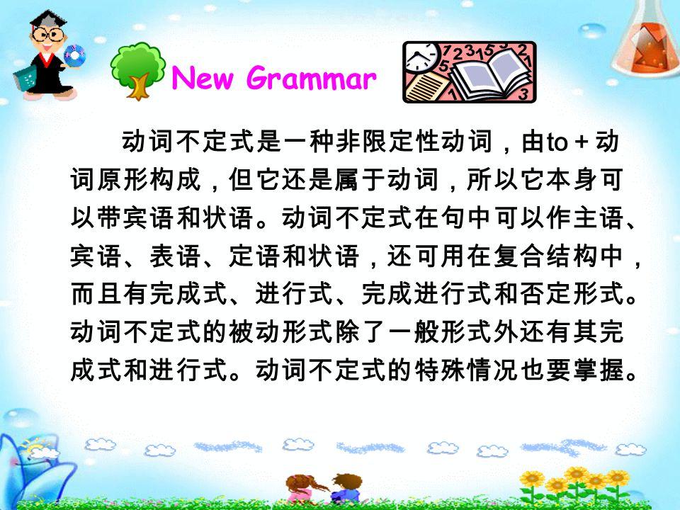 New Grammar 动词不定式是一种非限定性动词,由 to +动 词原形构成,但它还是属于动词,所以它本身可 以带宾语和状语。动词不定式在句中可以作主语、 宾语、表语、定语和状语,还可用在复合结构中, 而且有完成式、进行式、完成进行式和否定形式。 动词不定式的被动形式除了一般形式外还有其完 成式和进行式。动词不定式的特殊情况也要掌握。