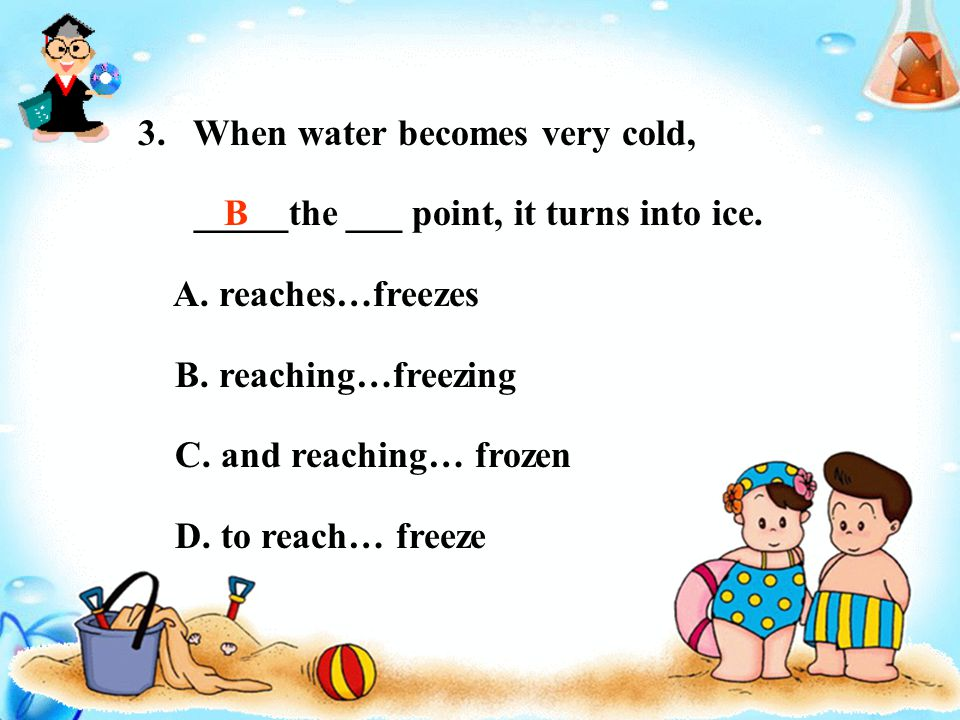 3. When water becomes very cold, _____the ___ point, it turns into ice.