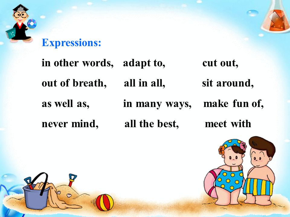 Expressions: in other words, adapt to, cut out, out of breath, all in all, sit around, as well as, in many ways, make fun of, never mind, all the best, meet with