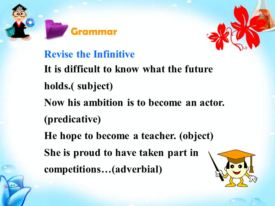 Revise the Infinitive It is difficult to know what the future holds.( subject) Now his ambition is to become an actor.