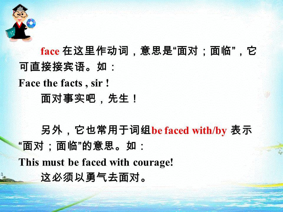 face 在这里作动词,意思是 面对;面临 ,它 可直接接宾语。如: Face the facts, sir .