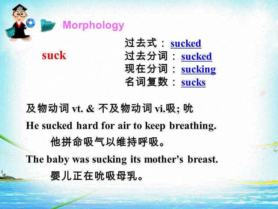 Morphology suck 过去式: sucked sucked 过去分词: sucked sucked 现在分词: sucking sucking 名词复数: sucks sucks 及物动词 vt. & 不及物动词 vi. 吸 ; 吮 He sucked hard for air to ke