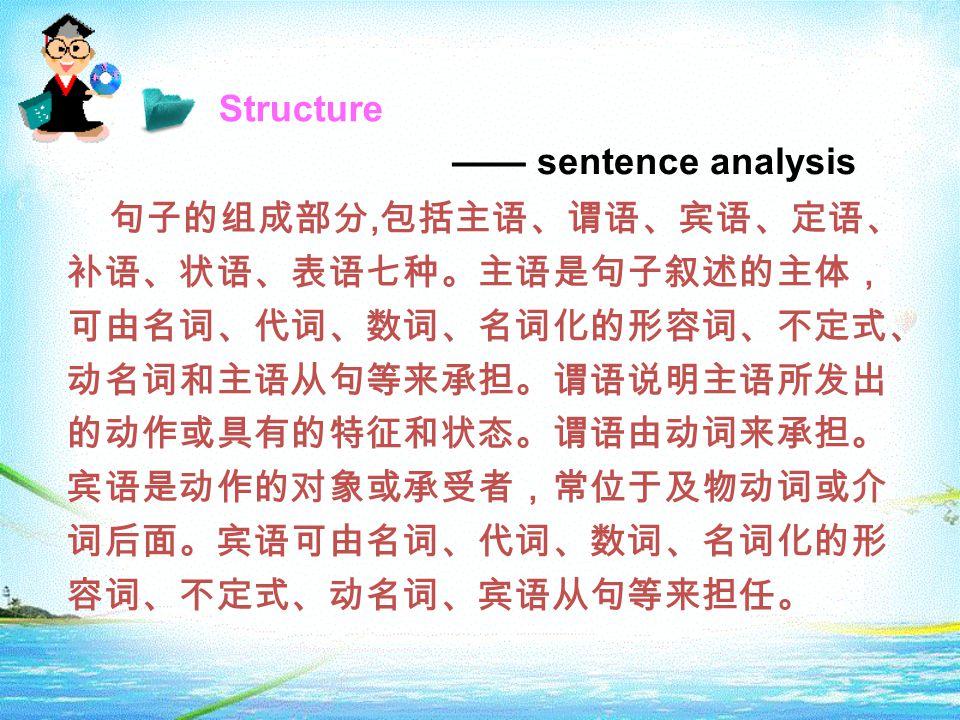 Structure —— sentence analysis 句子的组成部分, 包括主语、谓语、宾语、定语、 补语、状语、表语七种。主语是句子叙述的主体, 可由名词、代词、数词、名词化的形容词、不定式、 动名词和主语从句等来承担。谓语说明主语所发出 的动作或具有的特征和状态。谓语由动词来承担。 宾语是动作的对象或承受者,常位于及物动词或介 词后面。宾语可由名词、代词、数词、名词化的形 容词、不定式、动名词、宾语从句等来担任。